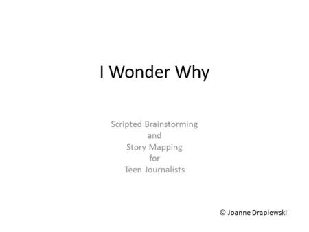 I Wonder Why Scripted Brainstorming and Story Mapping for Teen Journalists © Joanne Drapiewski.