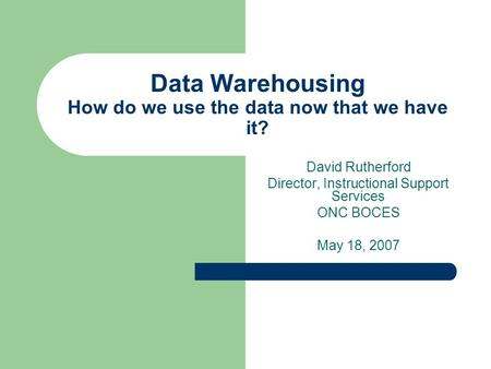 Data Warehousing How do we use the data now that we have it? David Rutherford Director, Instructional Support Services ONC BOCES May 18, 2007.