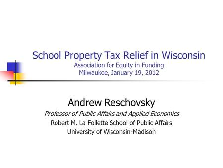 School Property Tax Relief in Wisconsin Association for Equity in Funding Milwaukee, January 19, 2012 Andrew Reschovsky Professor of Public Affairs and.