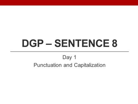 DGP – SENTENCE 8 Day 1 Punctuation and Capitalization.
