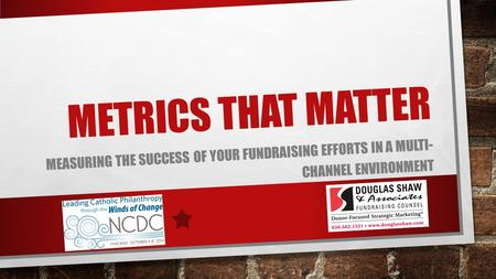 METRICS THAT MATTER MEASURING THE SUCCESS OF YOUR FUNDRAISING EFFORTS IN A MULTI- CHANNEL ENVIRONMENT.
