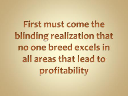 First must come the blinding realization that no one breed excels in all areas that lead to profitability.