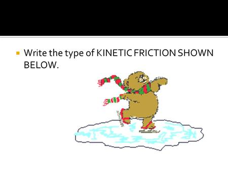  Write the type of KINETIC FRICTION SHOWN BELOW..