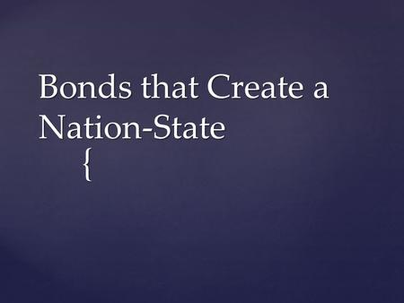 { Bonds that Create a Nation-State.  Nationalism: The belief that one's greatest loyalty should NOT be to a king or an empire but to a NATION of people.