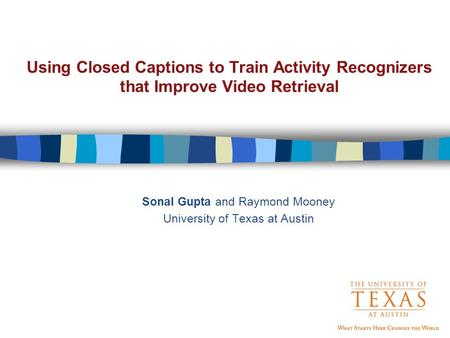 Using Closed Captions to Train Activity Recognizers that Improve Video Retrieval Sonal Gupta and Raymond Mooney University of Texas at Austin.