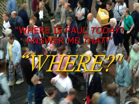 WHERE IS PAUL TODAY? ANSWER ME THAT!""