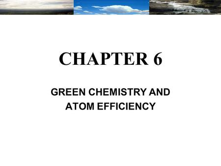 CHAPTER 6 GREEN CHEMISTRY AND ATOM EFFICIENCY. Chapter Topics Definition of Green Chemistry. Basic Principles of Green Chemistry. Green Chemistry Methodologies.