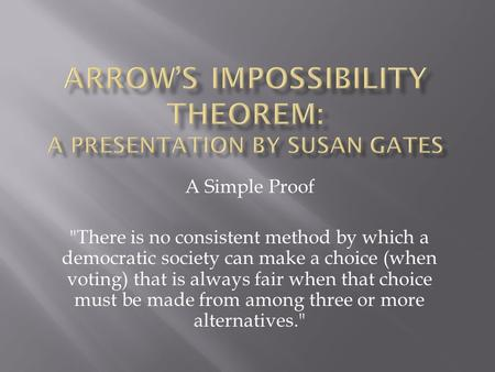 A Simple Proof There is no consistent method by which a democratic society can make a choice (when voting) that is always fair when that choice must be.