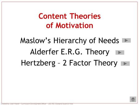 Created by Joan Walker – Curriculum Development Officer – JISC RSC Scotland South & West Content Theories of Motivation Maslow's Hierarchy of Needs Alderfer.