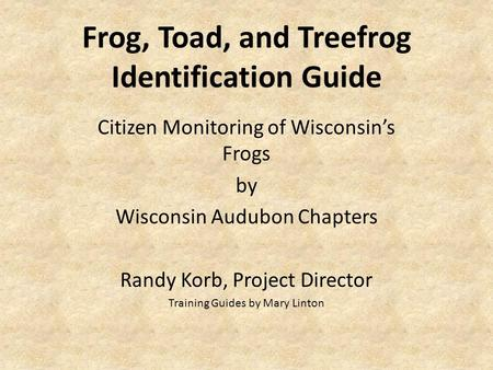 Frog, Toad, and Treefrog Identification Guide Citizen Monitoring of Wisconsin's Frogs by Wisconsin Audubon Chapters Randy Korb, Project Director Training.