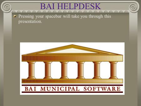 BAI HELPDESK Pressing your spacebar will take you through this presentation.