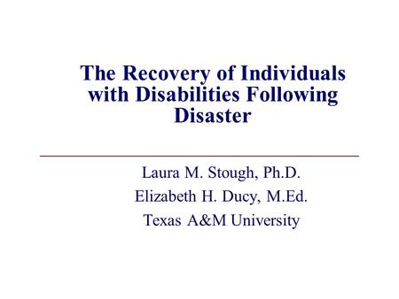 The Recovery of Individuals with Disabilities Following Disaster Laura M. Stough, Ph.D. Elizabeth H. Ducy, M.Ed. Texas A&M University.