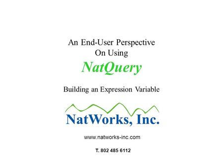An End-User Perspective On Using NatQuery Building an Expression Variable www.natworks-inc.com T. 802 485 6112.