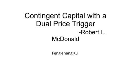 Contingent Capital with a Dual Price Trigger -Robert L. McDonald Feng-shang Ku.