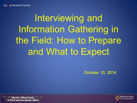 Interviewing and Information Gathering in the Field: How to Prepare and What to Expect October 10, 2014.