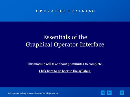 ACS Operator Training © 2008 Advanced Control Systems, Inc. Essentials of the Graphical Operator Interface This module will take about 30 minutes to complete.