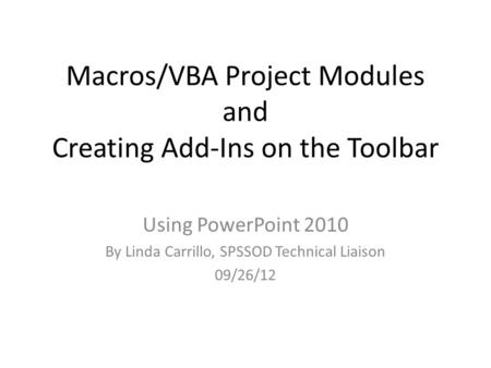 Macros/VBA Project Modules and Creating Add-Ins on the Toolbar Using PowerPoint 2010 By Linda Carrillo, SPSSOD Technical Liaison 09/26/12.