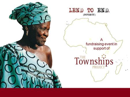 A fundraising event in support of. A fundraising event for www.lendtoend.org www.thetownshipsproject.org Since 1999, The Townships Project has been supporting.