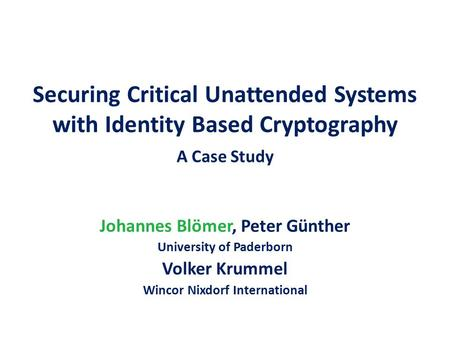Securing Critical Unattended Systems with Identity Based Cryptography A Case Study Johannes Blömer, Peter Günther University of Paderborn Volker Krummel.