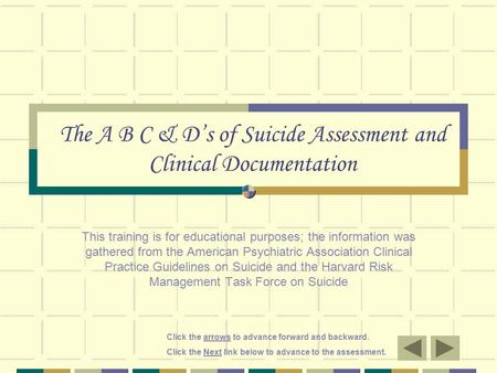 Click the arrows to advance forward and backward. Click the Next link below to advance to the assessment. The A B C & D's of Suicide Assessment and Clinical.