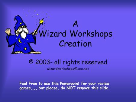A Wizard Workshops Creation © 2003- all rights reserved Feel Free to use this Powerpoint for your review games,,,, but please,