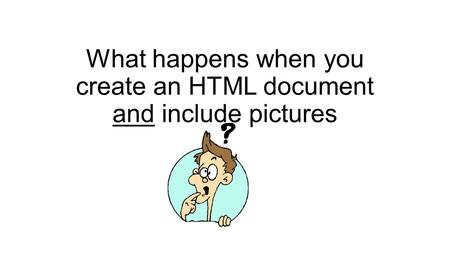 What happens when you create an HTML document and include pictures.