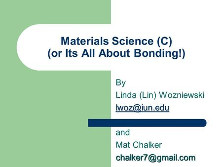 Materials Science (C) (or Its All About Bonding!) By Linda (Lin) Wozniewski and Mat