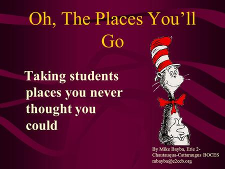 Oh, The Places You'll Go Taking students places you never thought you could By Mike Bayba, Erie 2- Chautauqua-Cattaraugus BOCES