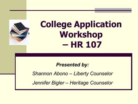 College Application Workshop – HR 107 Presented by: Shannon Abono – Liberty Counselor Jennifer Bigler – Heritage Counselor.
