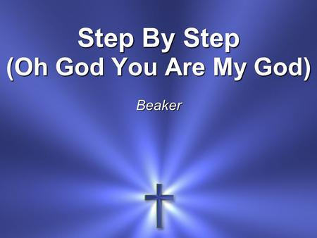 Step By Step (Oh God You Are My God) Beaker. Oh God, You are my God And I will ever praise You Oh God, You are my God And I will ever praise You.