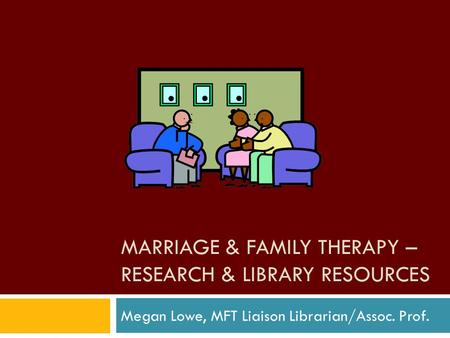 MARRIAGE & FAMILY THERAPY – RESEARCH & LIBRARY RESOURCES Megan Lowe, MFT Liaison Librarian/Assoc. Prof.