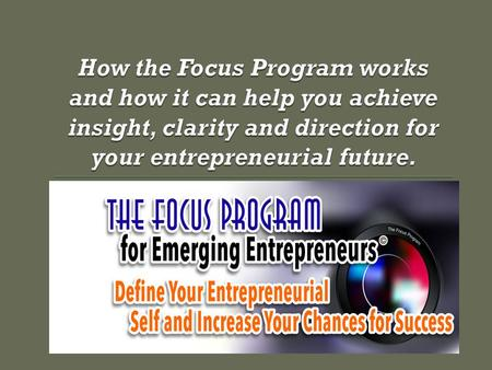 The Future The Focus Program is about YOU as an emerging entrepreneur. It is not about business plans, business models, business management or business.