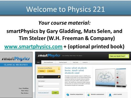 Www.smartphysics.com Your course material: smartPhysics by Gary Gladding, Mats Selen, and Tim Stelzer (W.H. Freeman & Company) www.smartphysics.comwww.smartphysics.com.