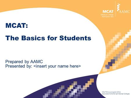 MCAT ® is a program of the Association of American Medical Colleges MCAT: The Basics for Students Prepared by AAMC Presented by: