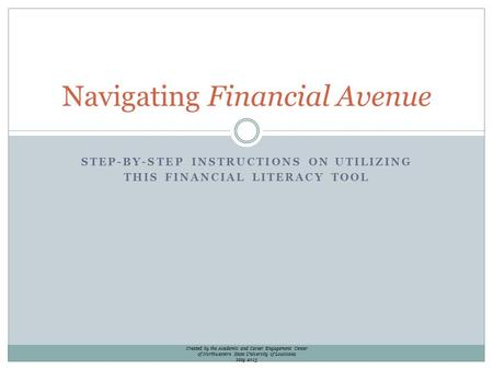 STEP-BY-STEP INSTRUCTIONS ON UTILIZING THIS FINANCIAL LITERACY TOOL Navigating Financial Avenue Created by the Academic and Career Engagement Center of.