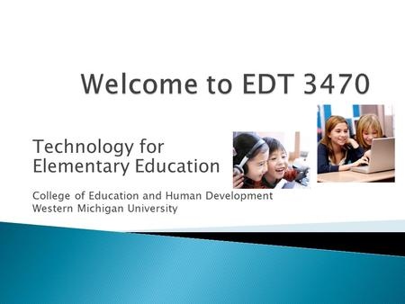 Technology for Elementary Education College of Education and Human Development Western Michigan University.