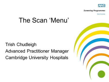 The Scan 'Menu' Trish Chudleigh Advanced Practitioner Manager Cambridge University Hospitals.