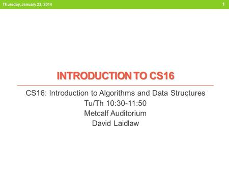 INTRODUCTION TO CS16 CS16: Introduction to Algorithms and Data Structures Tu/Th 10:30-11:50 Metcalf Auditorium David Laidlaw Thursday, January 23, 2014.
