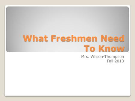 What Freshmen Need To Know Mrs. Wilson-Thompson Fall 2013.