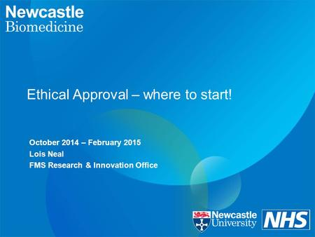 Ethical Approval – where to start! October 2014 – February 2015 Lois Neal FMS Research & Innovation Office.
