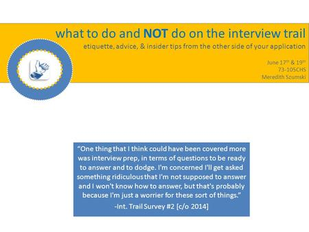 What to do and NOT do on the interview trail etiquette, advice, & insider tips from the other side of your application June 17 th & 19 th 73-105CHS Meredith.