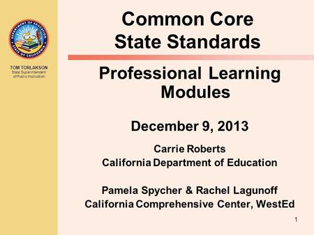 TOM TORLAKSON State Superintendent of Public Instruction 1 Common Core State Standards Professional Learning Modules December 9, 2013 Carrie Roberts California.