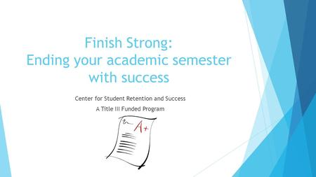 Finish Strong: Ending your academic semester with success Center for Student Retention and Success A Title III Funded Program.