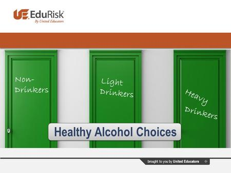 Brought to you by United Educators Healthy Alcohol Choices Non- Drinkers Light Drinkers Heavy Drinkers.