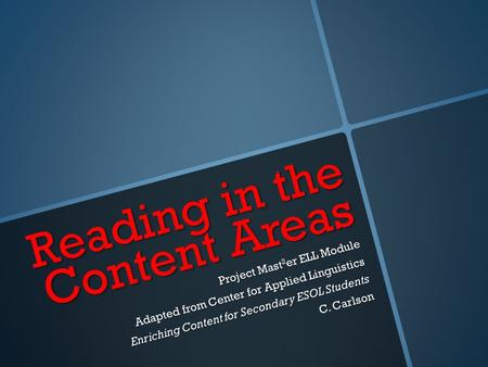 Reading in the Content Areas Project Mast 2 er ELL Module Adapted from Center for Applied Linguistics Enriching Content for Secondary ESOL Students C.