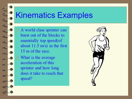 Kinematics Examples 4 A world class sprinter can burst out of the blocks to essentially top speed(of about 11.5 m/s) in the first 15 m of the race. 4 What.