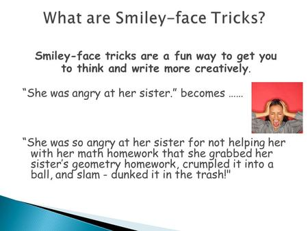 "Smiley-face tricks are a fun way to get you to think and write more creatively. ""She was angry at her sister."" becomes …… ""She was so angry at her sister."