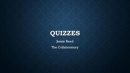 QUIZZES Jessie Reed The Collaboratory. SOME POSSIBILITIES FOR QUIZZES Course exams Mini tests for reading assignments or at the end of a topic Exam practice.