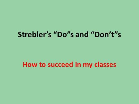 "Strebler's ""Do""s and ""Don't""s How to succeed in my classes."