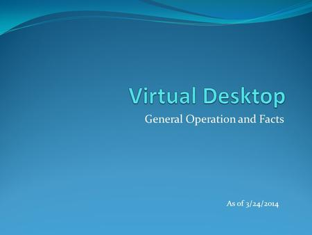 General Operation and Facts As of 3/24/2014. Virtual Desktop 1. What is a Virtual Desktop? 2. Why VDI? 3. Installing the Virtual Desktop 4. Accessing.